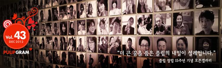 PULIP GRAM Vol.43 DEC 2012 '더 큰 꿈을 품은 플립의 내일이 설레입니다.' 플립 창립 15주년 기념 오픈갤러리